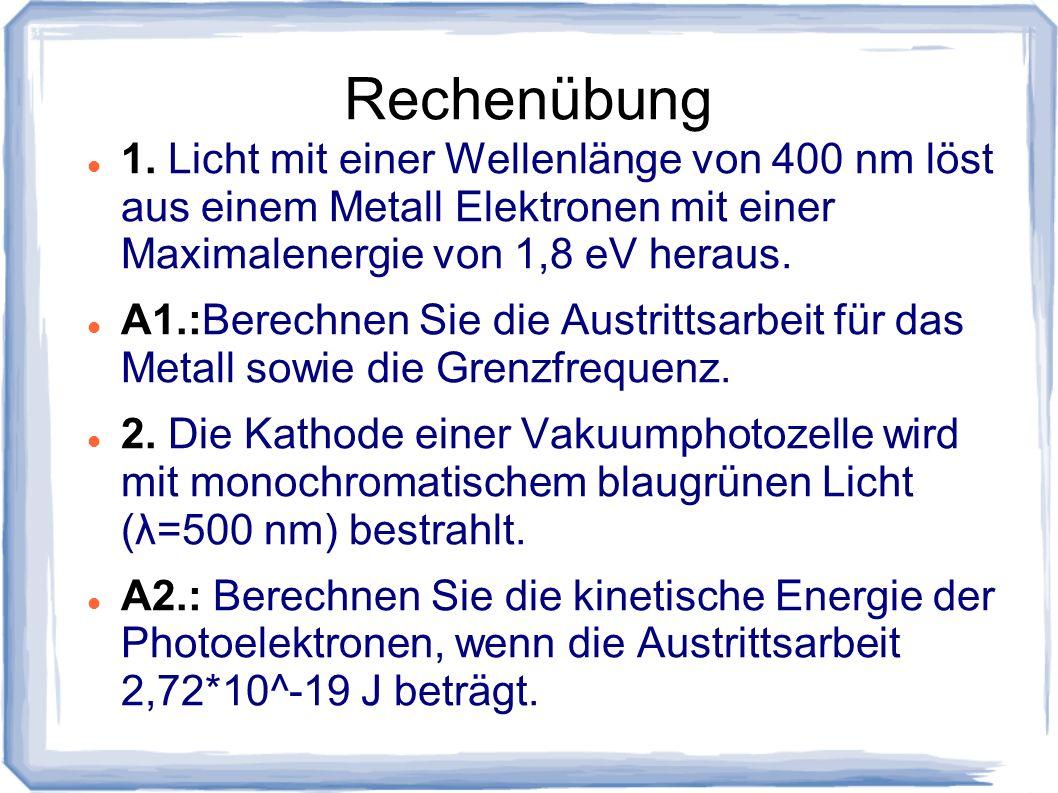 Rechenübung 1. Licht mit einer Wellenlänge von 400 nm löst aus einem Metall Elektronen mit einer Maximalenergie von 1,8 eV heraus. A1.:Berechnen Sie d