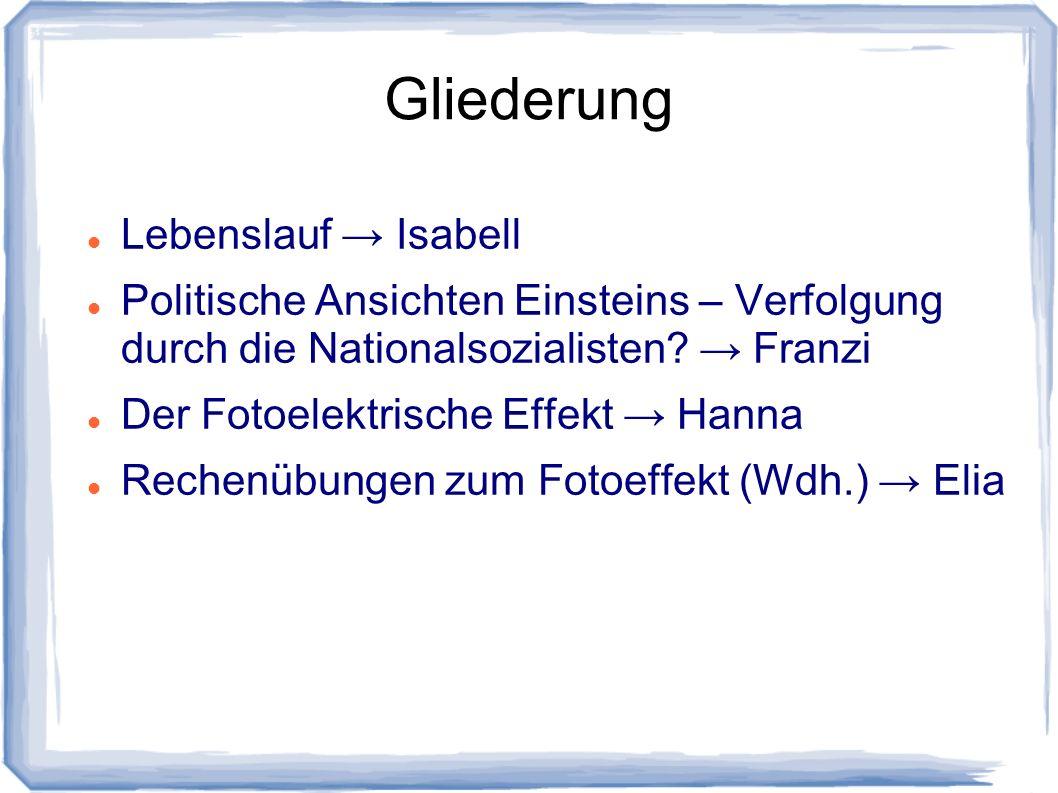 Gliederung Lebenslauf Isabell Politische Ansichten Einsteins – Verfolgung durch die Nationalsozialisten? Franzi Der Fotoelektrische Effekt Hanna Reche