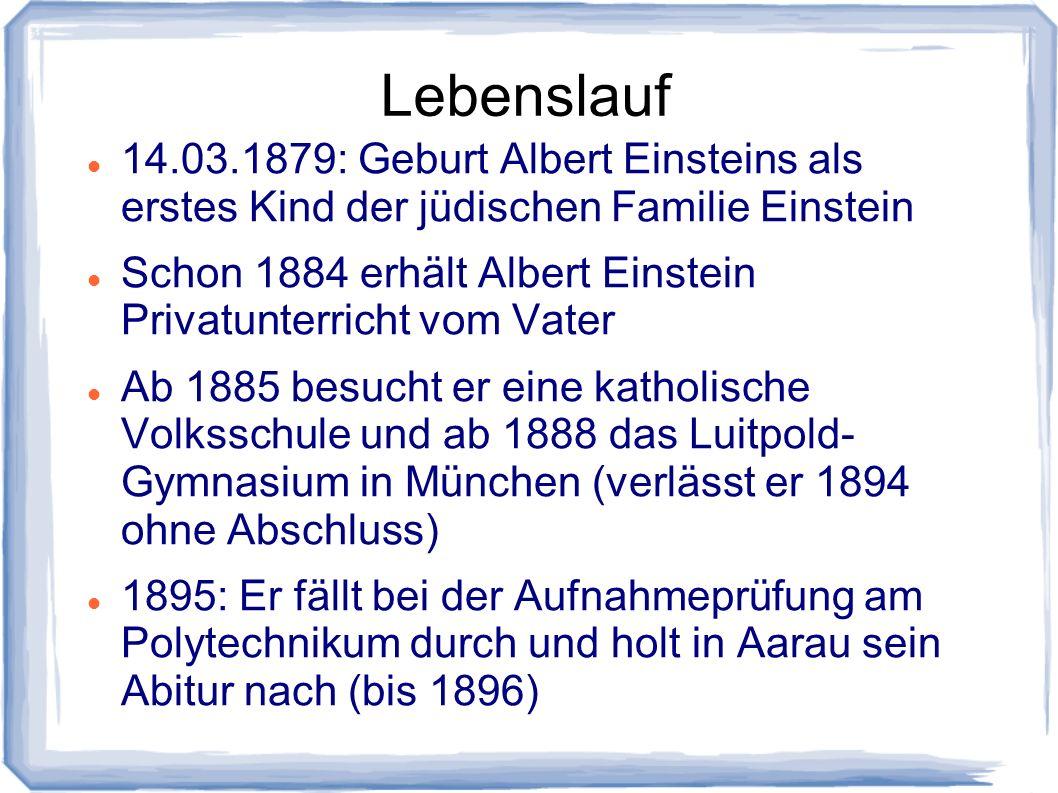 Lebenslauf 14.03.1879: Geburt Albert Einsteins als erstes Kind der jüdischen Familie Einstein Schon 1884 erhält Albert Einstein Privatunterricht vom V