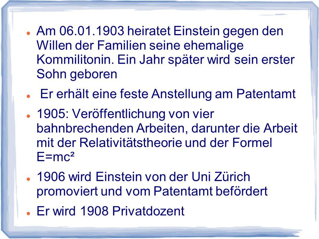 Am 06.01.1903 heiratet Einstein gegen den Willen der Familien seine ehemalige Kommilitonin. Ein Jahr später wird sein erster Sohn geboren Er erhält ei