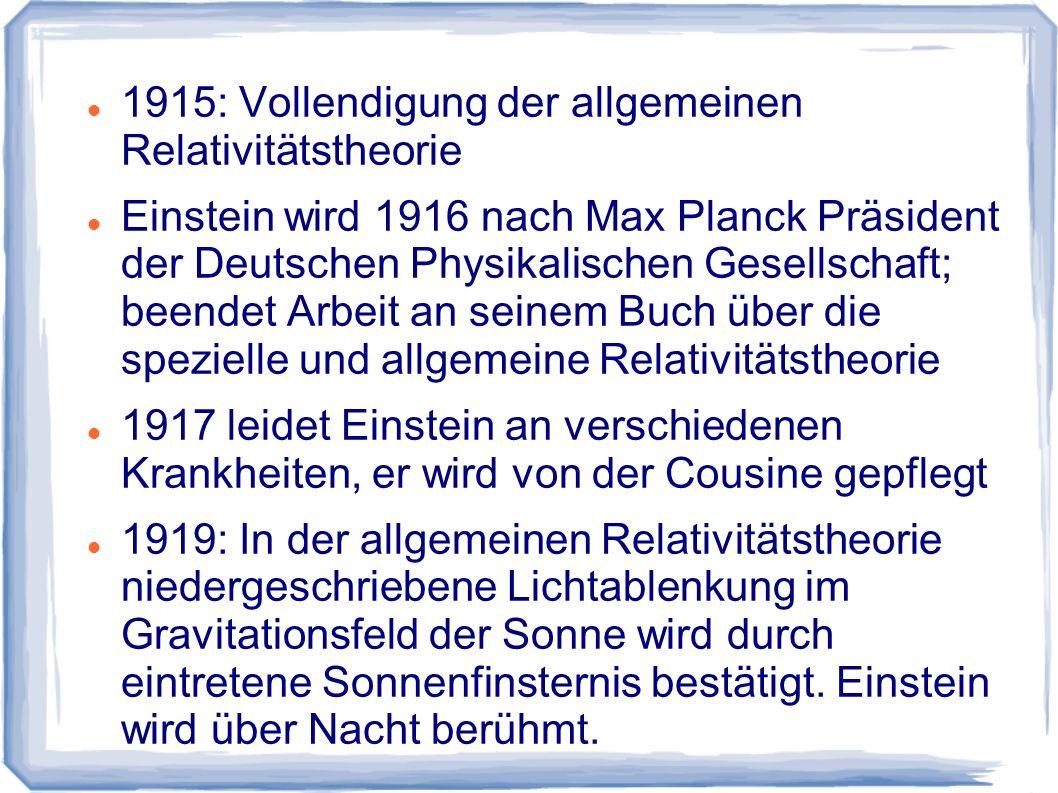 1915: Vollendigung der allgemeinen Relativitätstheorie Einstein wird 1916 nach Max Planck Präsident der Deutschen Physikalischen Gesellschaft; beendet