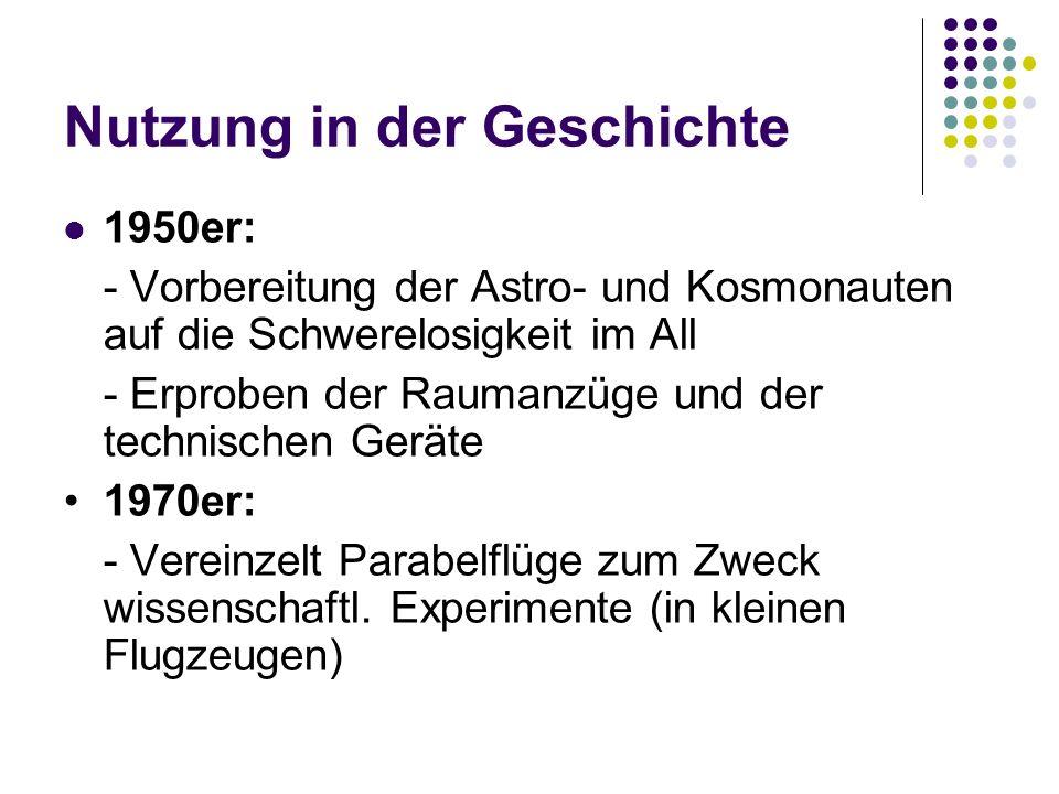 Nutzung in der Geschichte 1950er: - Vorbereitung der Astro- und Kosmonauten auf die Schwerelosigkeit im All - Erproben der Raumanzüge und der technisc