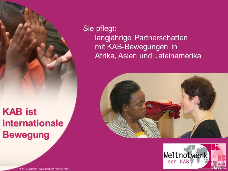 Sie pflegt: langjährige Partnerschaften mit KAB-Bewegungen in Afrika, Asien und Lateinamerika KAB ist internationale Bewegung