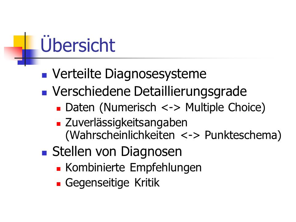 Übersicht Verteilte Diagnosesysteme Verschiedene Detaillierungsgrade Daten (Numerisch Multiple Choice) Zuverlässigkeitsangaben (Wahrscheinlichkeiten Punkteschema) Stellen von Diagnosen Kombinierte Empfehlungen Gegenseitige Kritik