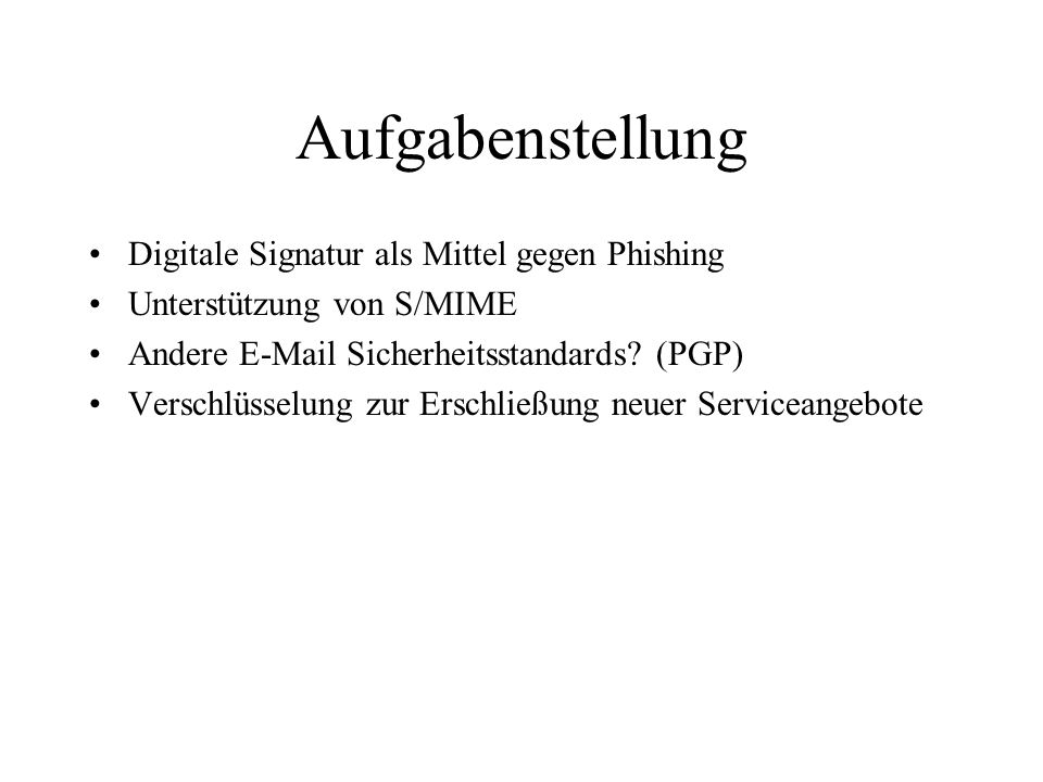 Aufgabenstellung Digitale Signatur als Mittel gegen Phishing Unterstützung von S/MIME Andere E-Mail Sicherheitsstandards? (PGP) Verschlüsselung zur Er