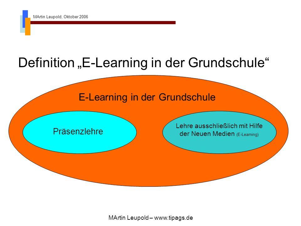 MArtin Leupold, Oktober 2006 MArtin Leupold – www.tipags.de E-Learning in der Grundschule Definition E-Learning in der Grundschule Präsenzlehre Lehre ausschließlich mit Hilfe der Neuen Medien (E-Learning)
