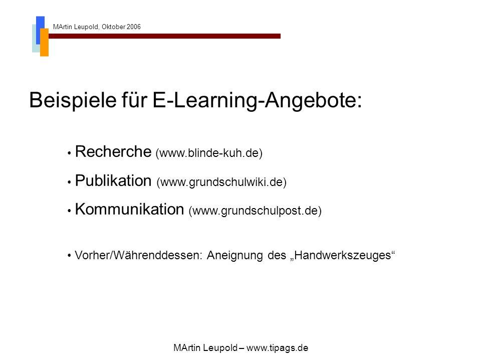 MArtin Leupold, Oktober 2006 MArtin Leupold – www.tipags.de Beispiele für E-Learning-Angebote: Recherche (www.blinde-kuh.de) Publikation (www.grundschulwiki.de) Kommunikation (www.grundschulpost.de) Vorher/Währenddessen: Aneignung des Handwerkszeuges