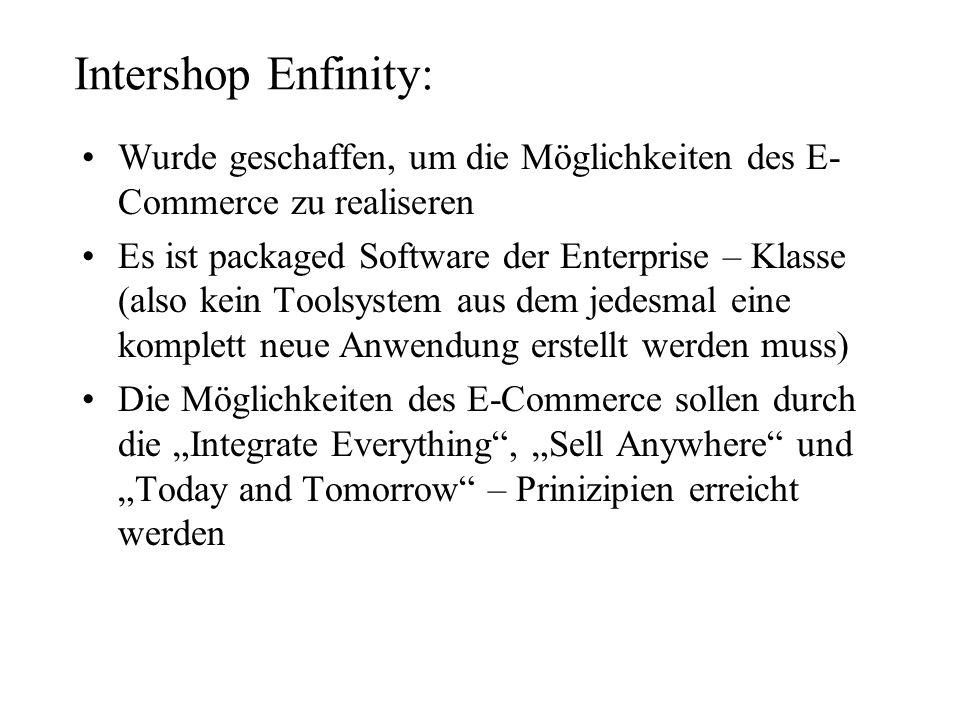 Intershop Enfinity: Wurde geschaffen, um die Möglichkeiten des E- Commerce zu realiseren Es ist packaged Software der Enterprise – Klasse (also kein T