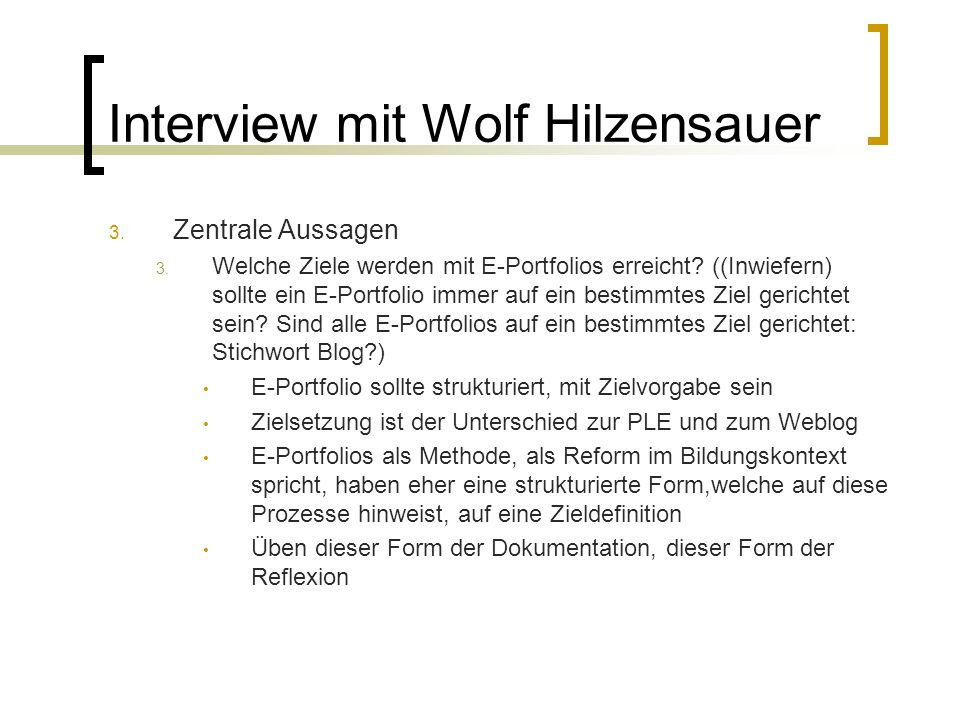 Interview mit Wolf Hilzensauer 3. Zentrale Aussagen 3. Welche Ziele werden mit E-Portfolios erreicht? ((Inwiefern) sollte ein E-Portfolio immer auf ei