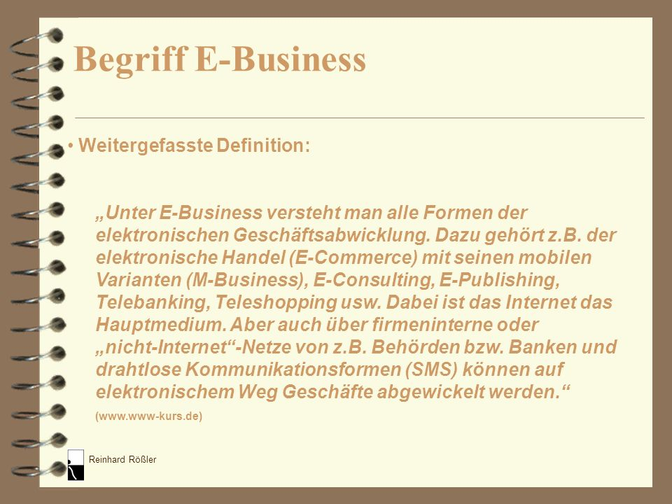 Reinhard Rößler Was zählt zu E-Business im Internetverkehr: E-Advising – Anleitung und Beratung E-Auction – Versteigerung (Bsp: www.ebay.de)www.ebay.de E-Bonding – Kundenbindung (Bsp: www.microsoft.com)www.microsoft.com E-Cash – Zahlungsverkehr E-Catalog – Kataloge (www.otto.de)www.otto.de E-Commerce – Buying and selling of products and services by businesses and consumers over the internet, subdivided into 3 categories: B2B [Cisco], B2C [Amazon] or C2C [eBay] (www.investorwords.com) Arten des E-Business