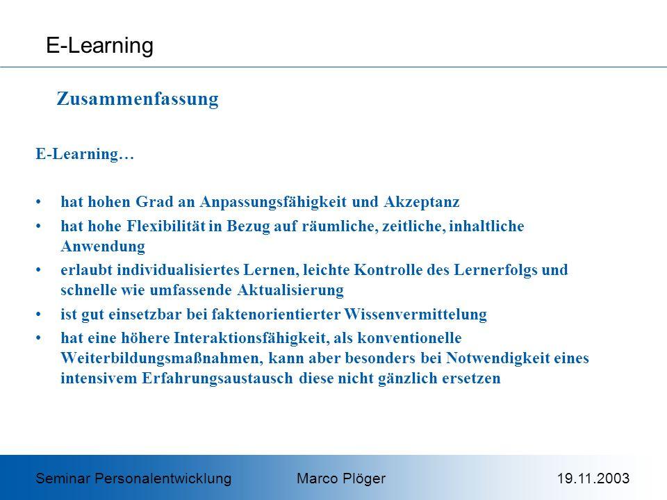 E-Learning… hat hohen Grad an Anpassungsfähigkeit und Akzeptanz hat hohe Flexibilität in Bezug auf räumliche, zeitliche, inhaltliche Anwendung erlaubt individualisiertes Lernen, leichte Kontrolle des Lernerfolgs und schnelle wie umfassende Aktualisierung ist gut einsetzbar bei faktenorientierter Wissenvermittelung hat eine höhere Interaktionsfähigkeit, als konventionelle Weiterbildungsmaßnahmen, kann aber besonders bei Notwendigkeit eines intensivem Erfahrungsaustausch diese nicht gänzlich ersetzen E-Learning Zusammenfassung Seminar Personalentwicklung Marco Plöger 19.11.2003