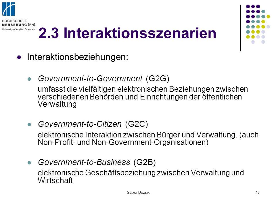Gábor Bozsik16 2.3 Interaktionsszenarien Interaktionsbeziehungen: Government-to-Government (G2G) umfasst die vielfältigen elektronischen Beziehungen z
