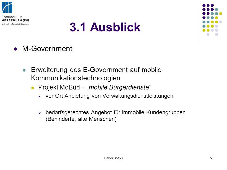 Gábor Bozsik59 3.1 Ausblick M-Government Erweiterung des E-Government auf mobile Kommunikationstechnologien Projekt MoBüd – mobile Bürgerdienste vor O