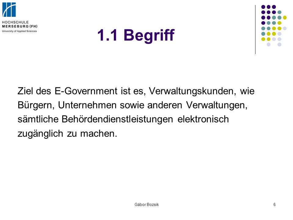 Gábor Bozsik6 1.1 Begriff Ziel des E-Government ist es, Verwaltungskunden, wie Bürgern, Unternehmen sowie anderen Verwaltungen, sämtliche Behördendien