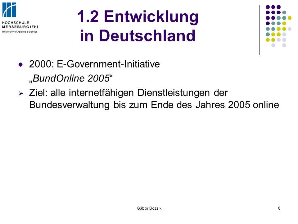 Gábor Bozsik8 1.2 Entwicklung in Deutschland 2000: E-Government-Initiative BundOnline 2005 Ziel: alle internetfähigen Dienstleistungen der Bundesverwa