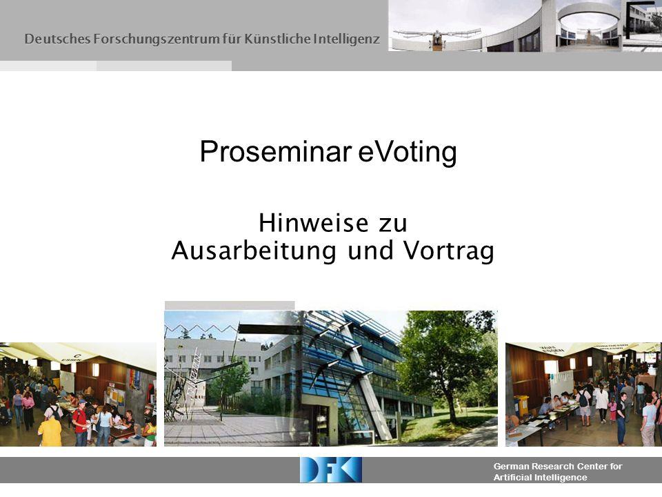 German Research Center for Artificial Intelligence Hinweise zu Ausarbeitung und Vortrag Proseminar eVoting Deutsches Forschungszentrum für Künstliche