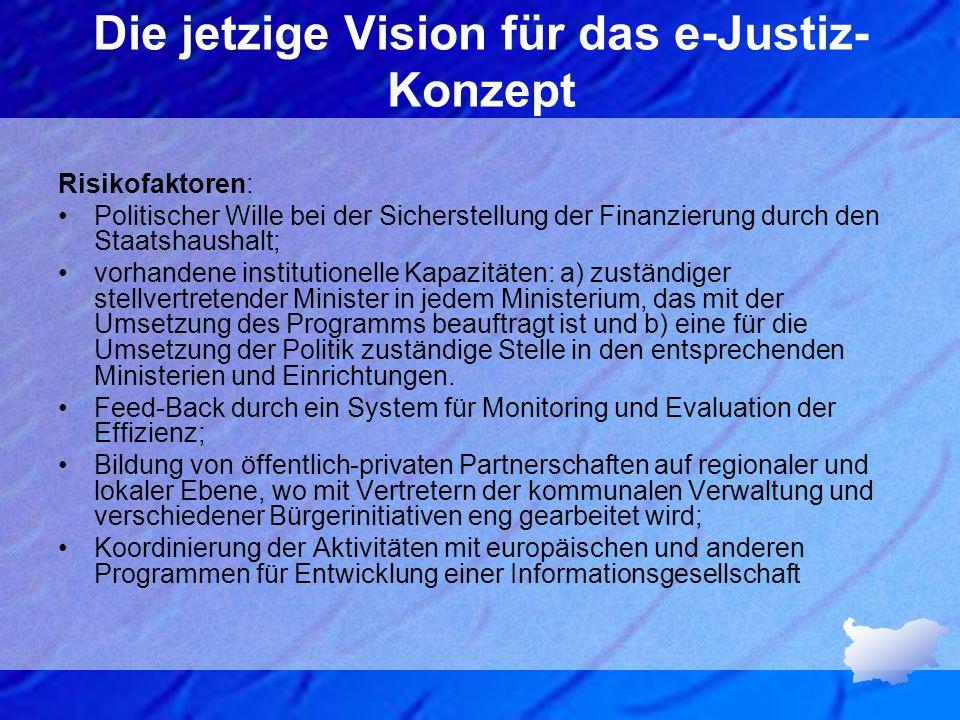 Die jetzige Vision für das e-Justiz- Konzept Risikofaktoren: Politischer Wille bei der Sicherstellung der Finanzierung durch den Staatshaushalt; vorha