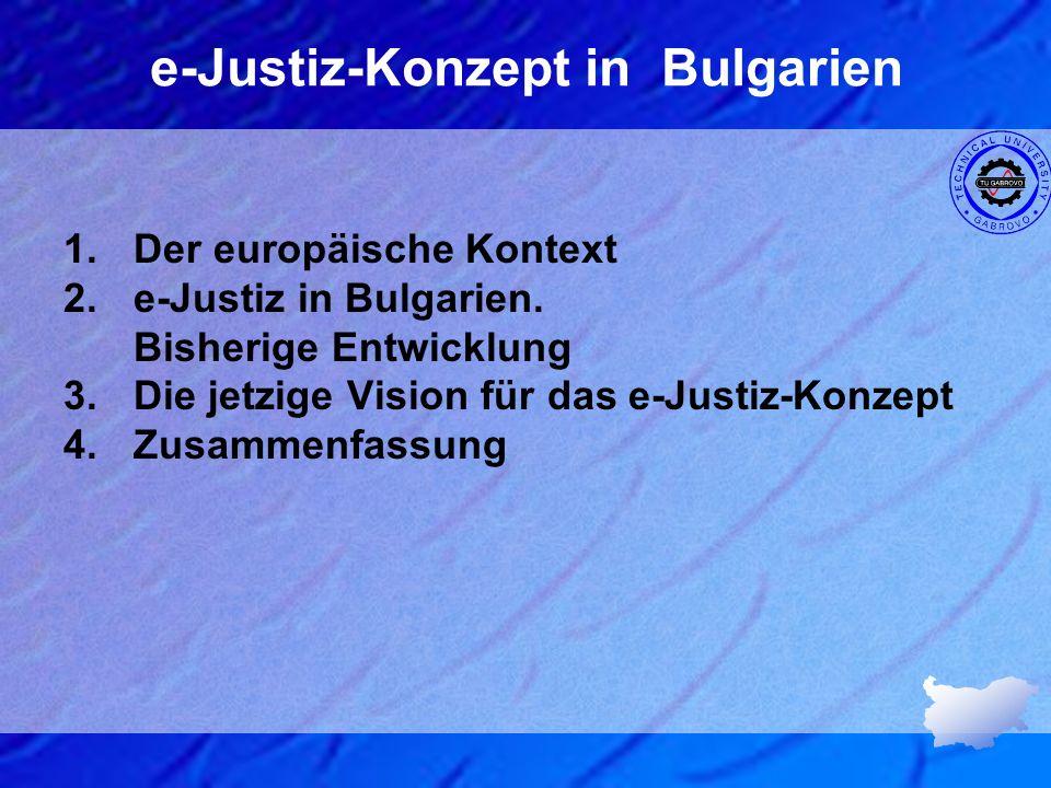 e-Justiz-Konzept in Bulgarien 1.Der europäische Kontext 2.e-Justiz in Bulgarien. Bisherige Entwicklung 3.Die jetzige Vision für das e-Justiz-Konzept 4