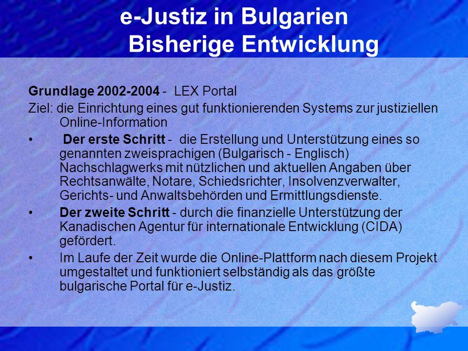 e-Justiz in Bulgarien Bisherige Entwicklung Grundlage 2002-2004 - LEX Portal Ziel: die Einrichtung eines gut funktionierenden Systems zur justiziellen