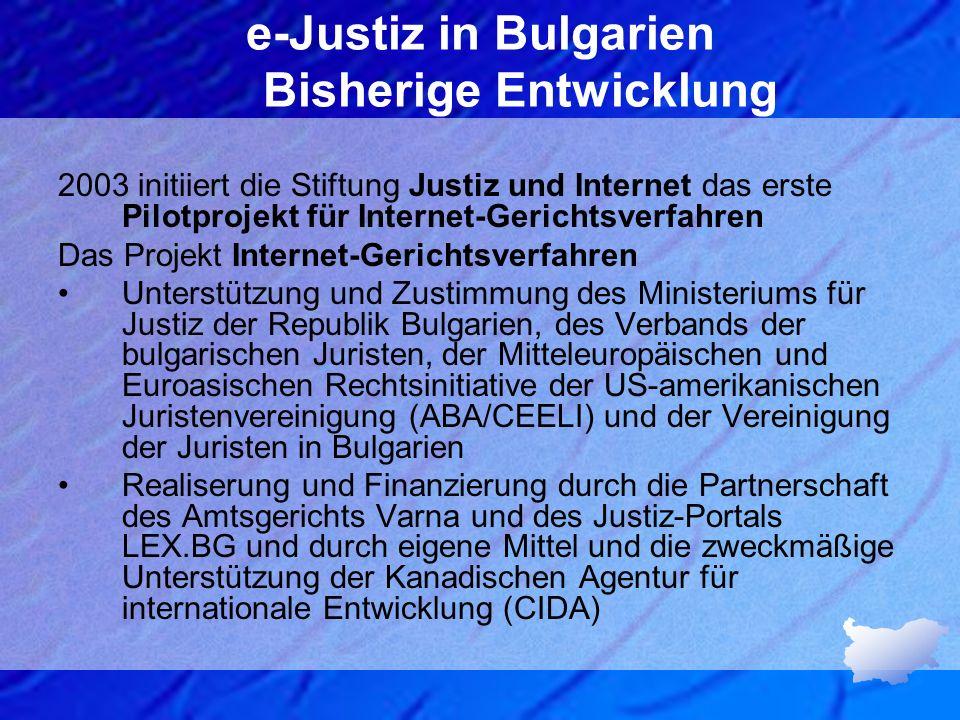 e-Justiz in Bulgarien Bisherige Entwicklung Im Rahmen von 3 Jahren (2002 – 2005) - Stiftung Justiz und Internet - die Gestaltung der Webseiten des Anwaltsregisters Die Rechtsvorschriften - als Grundlage der E-Justiz - im Jahr 2009 im Auftrag des Obersten Justizrates Experten der Stiftung Justiz und Internet erstellen eine Analyse der justiziellen Probleme Umfangreiche Untersuchung der bulgarischen Gesetzgebung und deren Harmonisierung mit dem europäischen Recht, indem auch die Rahmenvorschriften in den EU-Staaten, die den Datenschutz auf gemeinschaftlicher Ebene regeln, zu berücksichtigen sind.