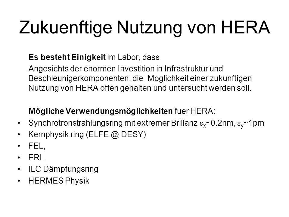 Zukuenftige Nutzung von HERA Es besteht Einigkeit im Labor, dass Angesichts der enormen Investition in Infrastruktur und Beschleunigerkomponenten, die Möglichkeit einer zukünftigen Nutzung von HERA offen gehalten und untersucht werden soll.