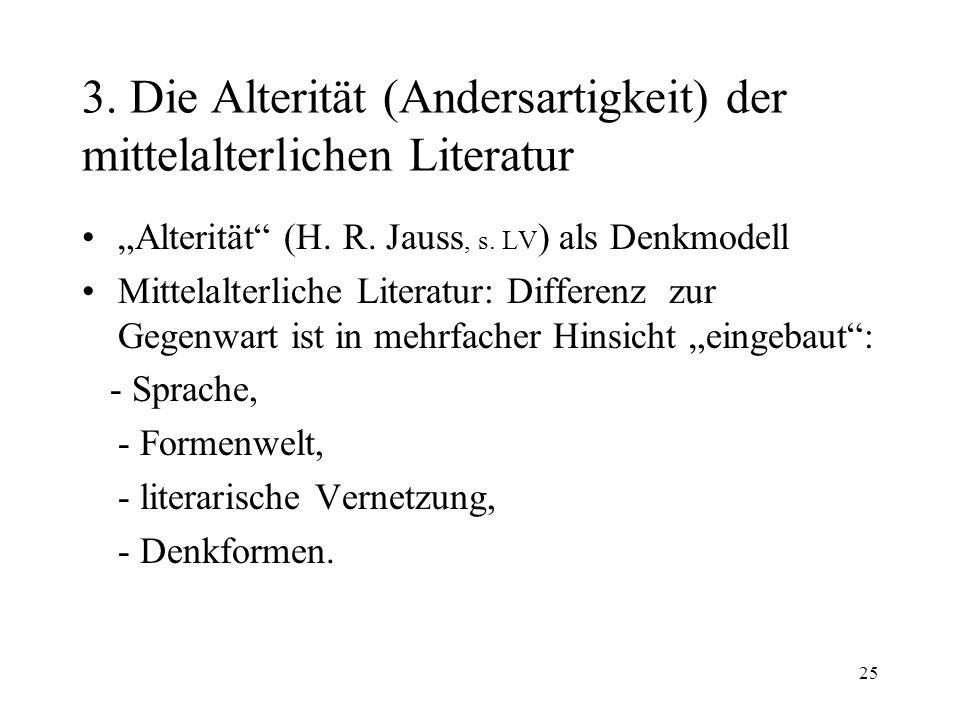 25 3. Die Alterität (Andersartigkeit) der mittelalterlichen Literatur Alterität (H. R. Jauss, s. LV ) als Denkmodell Mittelalterliche Literatur: Diffe