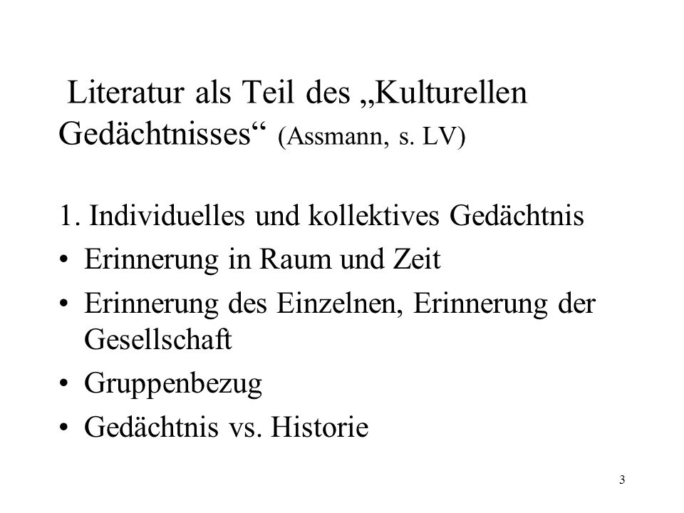 3 Literatur als Teil des Kulturellen Gedächtnisses (Assmann, s. LV) 1. Individuelles und kollektives Gedächtnis Erinnerung in Raum und Zeit Erinnerung