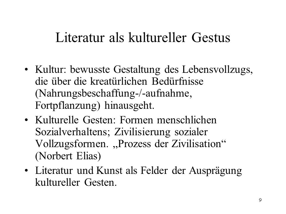 9 Literatur als kultureller Gestus Kultur: bewusste Gestaltung des Lebensvollzugs, die über die kreatürlichen Bedürfnisse (Nahrungsbeschaffung-/-aufna