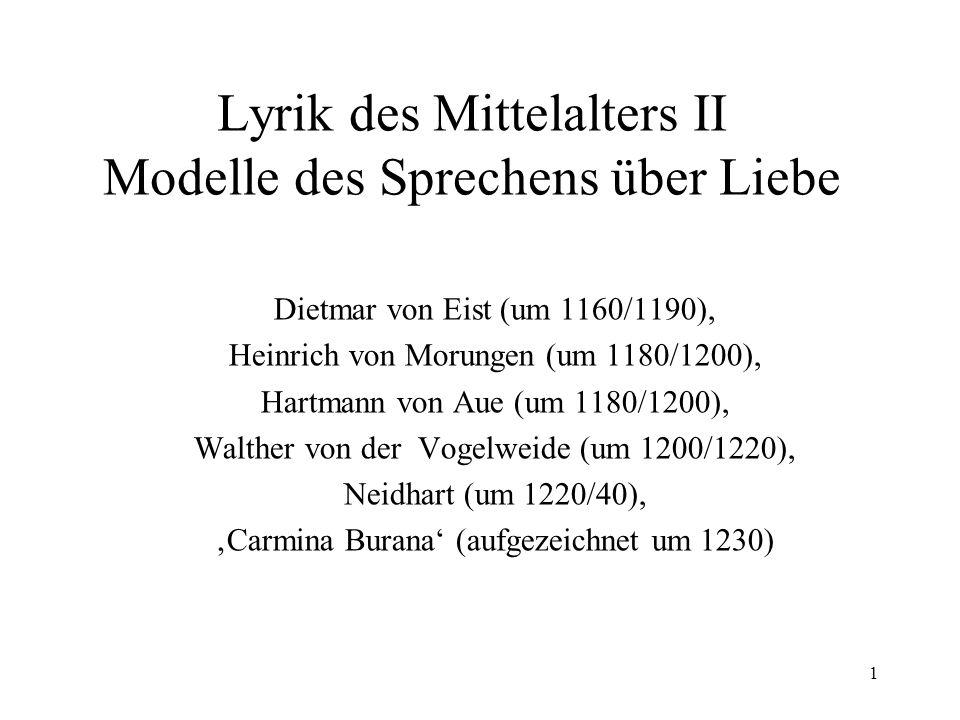 1 Lyrik des Mittelalters II Modelle des Sprechens über Liebe Dietmar von Eist (um 1160/1190), Heinrich von Morungen (um 1180/1200), Hartmann von Aue (um 1180/1200), Walther von der Vogelweide (um 1200/1220), Neidhart (um 1220/40), Carmina Burana (aufgezeichnet um 1230)