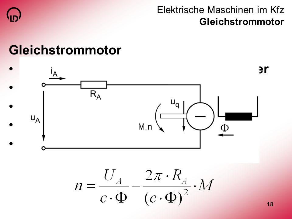 18 Elektrische Maschinen im Kfz Gleichstrommotor Gleichstrommotor Häufig eingesetzt, z. B. als Fensterheber sehr gut und einfach regelbar Drehzahl hän