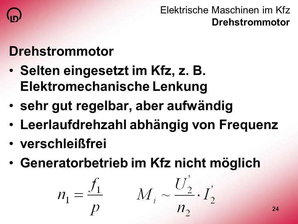 24 Elektrische Maschinen im Kfz Drehstrommotor Drehstrommotor Selten eingesetzt im Kfz, z. B. Elektromechanische Lenkung sehr gut regelbar, aber aufwä
