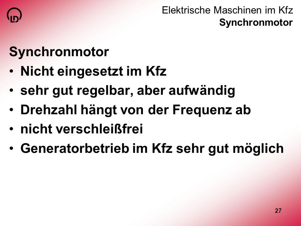 27 Elektrische Maschinen im Kfz Synchronmotor Synchronmotor Nicht eingesetzt im Kfz sehr gut regelbar, aber aufwändig Drehzahl hängt von der Frequenz
