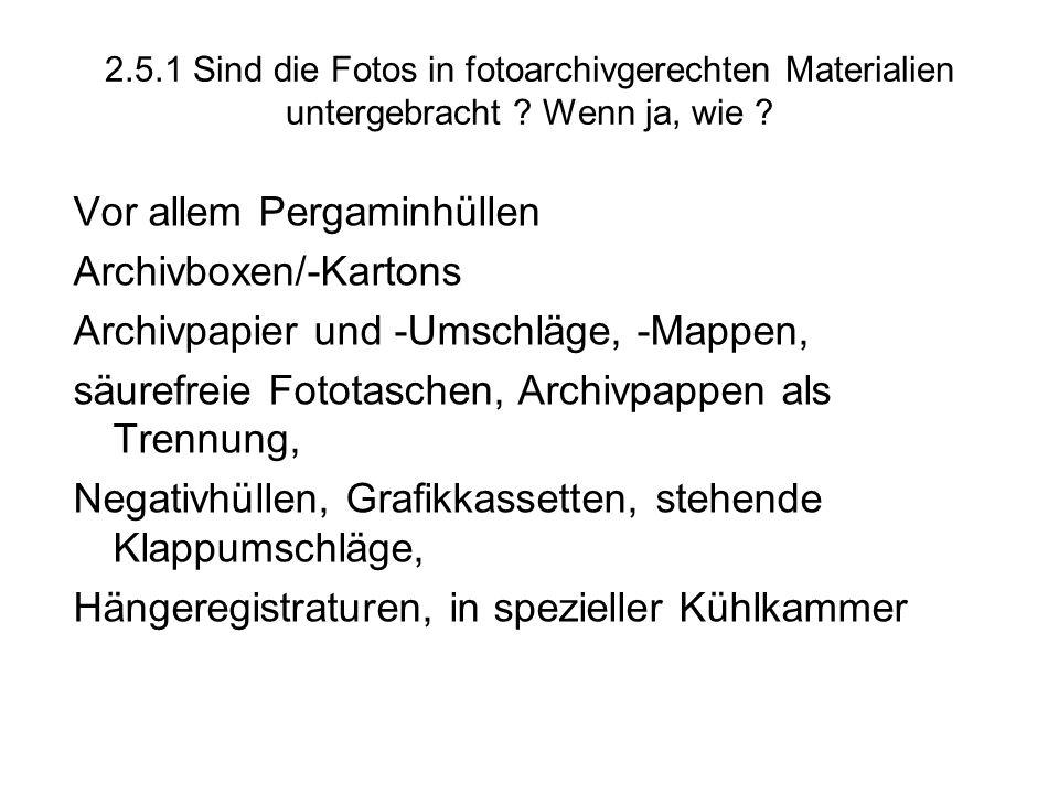 2.5.1 Sind die Fotos in fotoarchivgerechten Materialien untergebracht ? Wenn ja, wie ? Vor allem Pergaminhüllen Archivboxen/-Kartons Archivpapier und
