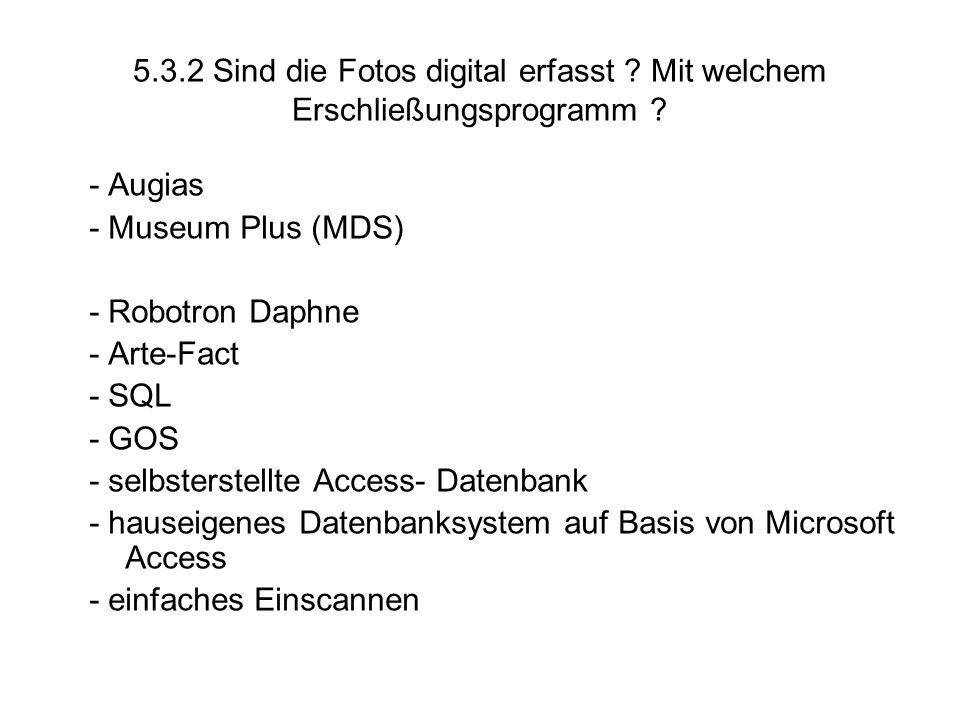 5.3.2 Sind die Fotos digital erfasst ? Mit welchem Erschließungsprogramm ? - Augias - Museum Plus (MDS) - Robotron Daphne - Arte-Fact - SQL - GOS - se