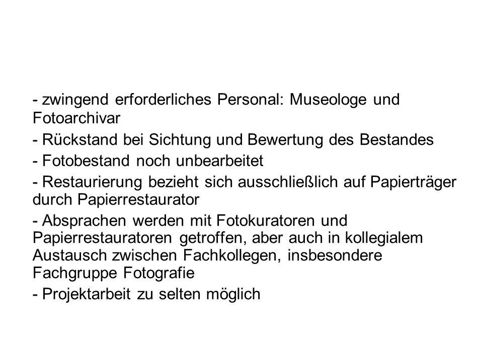 - zwingend erforderliches Personal: Museologe und Fotoarchivar - Rückstand bei Sichtung und Bewertung des Bestandes - Fotobestand noch unbearbeitet -