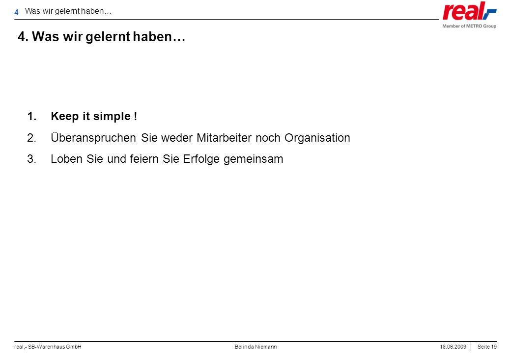 Seite 19 real,- SB-Warenhaus GmbH 18.06.2009 Belinda Niemann 4. Was wir gelernt haben… Was wir gelernt haben… 4 1.Keep it simple ! 2.Überanspruchen Si