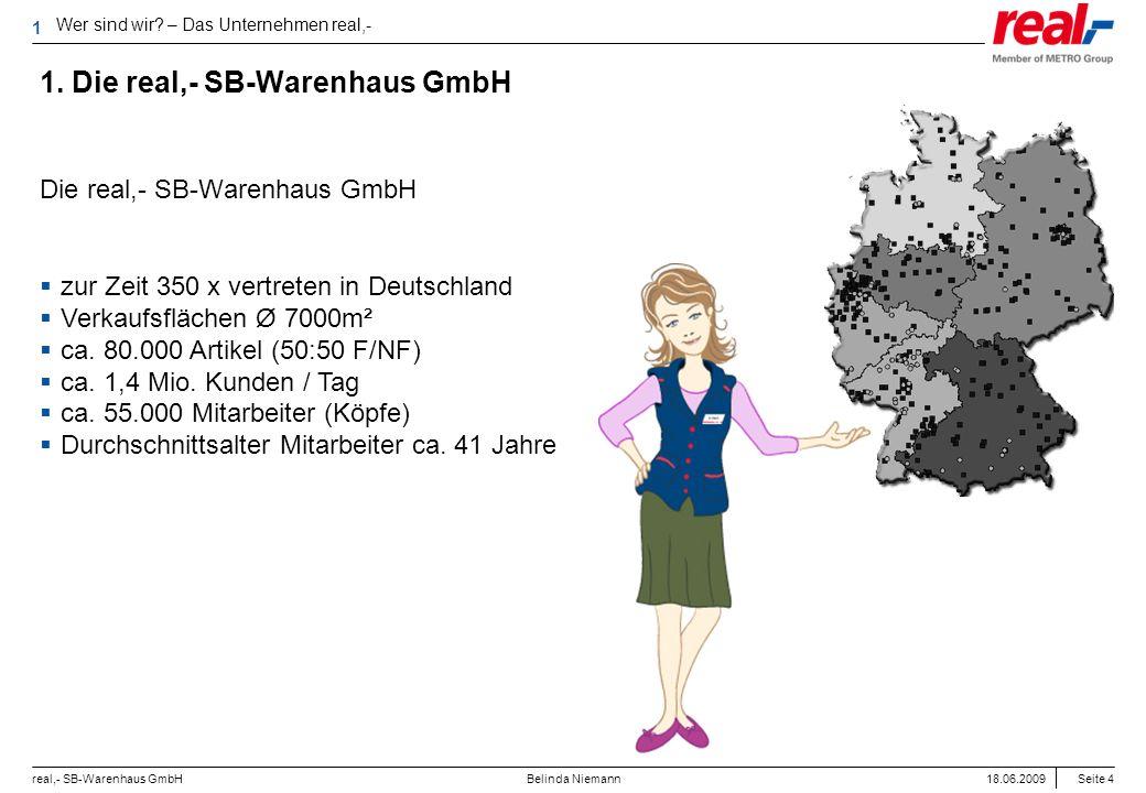 Seite 4 real,- SB-Warenhaus GmbH 18.06.2009 Belinda Niemann 1. Die real,- SB-Warenhaus GmbH Die real,- SB-Warenhaus GmbH zur Zeit 350 x vertreten in D