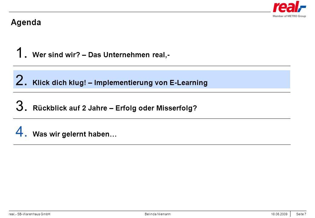 Seite 7 real,- SB-Warenhaus GmbH 18.06.2009 Belinda Niemann Agenda Wer sind wir? – Das Unternehmen real,- 1. Klick dich klug! – Implementierung von E-