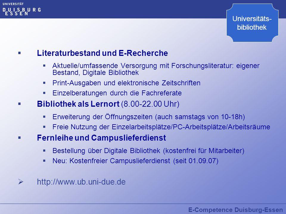 E-Competence Duisburg-Essen Literaturbestand und E-Recherche Aktuelle/umfassende Versorgung mit Forschungsliteratur: eigener Bestand, Digitale Bibliothek Print-Ausgaben und elektronische Zeitschriften Einzelberatungen durch die Fachreferate Bibliothek als Lernort (8.00-22.00 Uhr) Erweiterung der Öffnungszeiten (auch samstags von 10-18h) Freie Nutzung der Einzelarbeitsplätze/PC-Arbeitsplätze/Arbeitsräume Fernleihe und Campuslieferdienst Bestellung über Digitale Bibliothek (kostenfrei für Mitarbeiter) Neu: Kostenfreier Campuslieferdienst (seit 01.09.07) http://www.ub.uni-due.de Universitäts- bibliothek