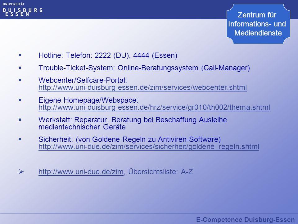 E-Competence Duisburg-Essen Hotline: Telefon: 2222 (DU), 4444 (Essen) Trouble-Ticket-System: Online-Beratungssystem (Call-Manager) Webcenter/Selfcare-Portal: http://www.uni-duisburg-essen.de/zim/services/webcenter.shtml http://www.uni-duisburg-essen.de/zim/services/webcenter.shtml Eigene Homepage/Webspace: http://www.uni-duisburg-essen.de/hrz/service/gr010/th002/thema.shtml http://www.uni-duisburg-essen.de/hrz/service/gr010/th002/thema.shtml Werkstatt: Reparatur, Beratung bei Beschaffung Ausleihe medientechnischer Geräte Sicherheit: (von Goldene Regeln zu Antiviren-Software) http://www.uni-due.de/zim/services/sicherheit/goldene_regeln.shtml http://www.uni-due.de/zim/services/sicherheit/goldene_regeln.shtml http://www.uni-due.de/zim, Übersichtsliste: A-Z http://www.uni-due.de/zim Zentrum für Informations- und Mediendienste