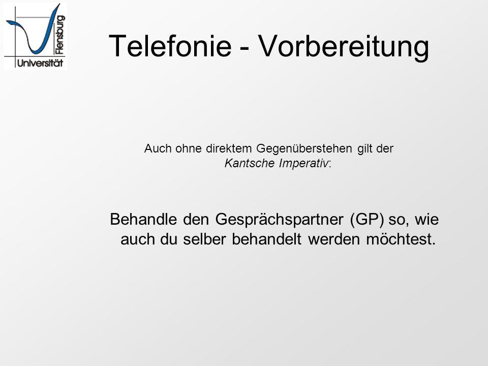 Telefonie - Vorbereitung Auch ohne direktem Gegenüberstehen gilt der Kantsche Imperativ: Behandle den Gesprächspartner (GP) so, wie auch du selber beh