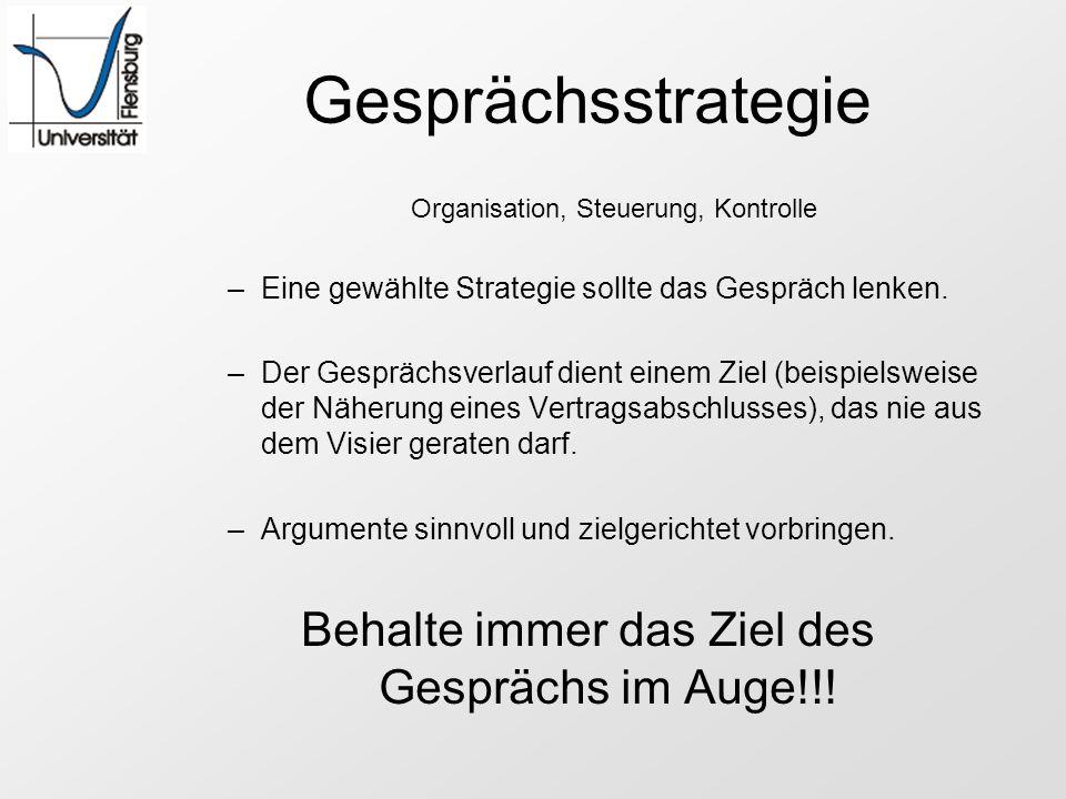 Gesprächsstrategie Organisation, Steuerung, Kontrolle –Eine gewählte Strategie sollte das Gespräch lenken. –Der Gesprächsverlauf dient einem Ziel (bei