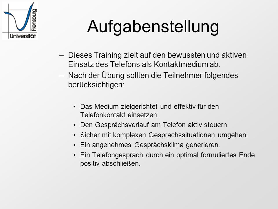 Aufgabenstellung –Dieses Training zielt auf den bewussten und aktiven Einsatz des Telefons als Kontaktmedium ab. –Nach der Übung sollten die Teilnehme