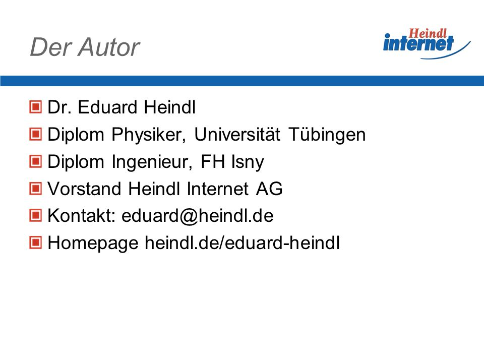 Der Autor Dr. Eduard Heindl Diplom Physiker, Universität Tübingen Diplom Ingenieur, FH Isny Vorstand Heindl Internet AG Kontakt: eduard@heindl.de Home