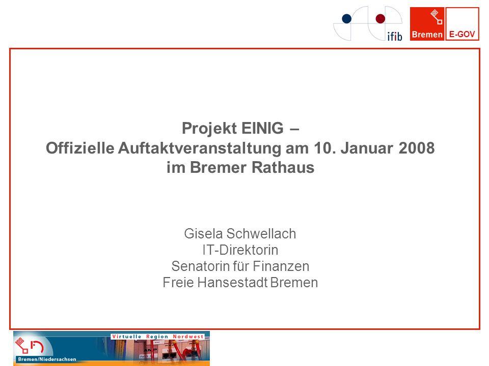 E-GOV Projekt EINIG – Offizielle Auftaktveranstaltung am 10. Januar 2008 im Bremer Rathaus Gisela Schwellach IT-Direktorin Senatorin für Finanzen Frei