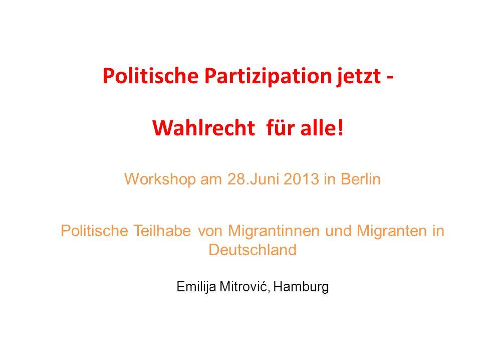 Workshop am 28.Juni 2013 in Berlin Politische Teilhabe von Migrantinnen und Migranten in Deutschland Emilija Mitrović, Hamburg Politische Partizipatio