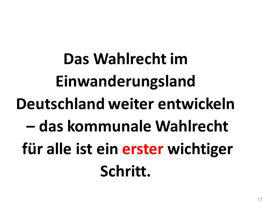 17 Das Wahlrecht im Einwanderungsland Deutschland weiter entwickeln – das kommunale Wahlrecht für alle ist ein erster wichtiger Schritt.