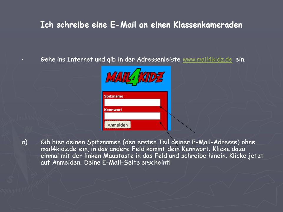 Ich schreibe eine E-Mail an einen Klassenkameraden Gehe ins Internet und gib in der Adressenleiste www.mail4kidz.de ein.www.mail4kidz.de a) a)Gib hier