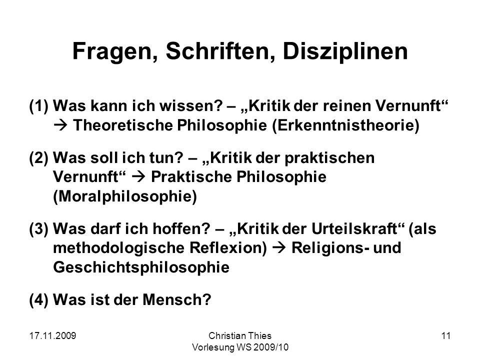17.11.2009Christian Thies Vorlesung WS 2009/10 11 Fragen, Schriften, Disziplinen (1)Was kann ich wissen? – Kritik der reinen Vernunft Theoretische Phi