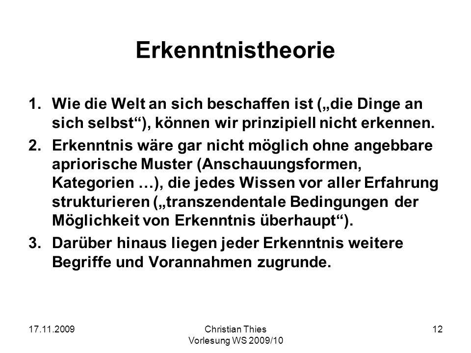 17.11.2009Christian Thies Vorlesung WS 2009/10 12 Erkenntnistheorie 1.Wie die Welt an sich beschaffen ist (die Dinge an sich selbst), können wir prinz